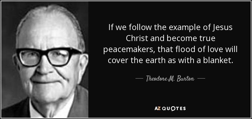 If we follow the example of Jesus Christ and become true peacemakers, that flood of love will cover the earth as with a blanket. - Theodore M. Burton