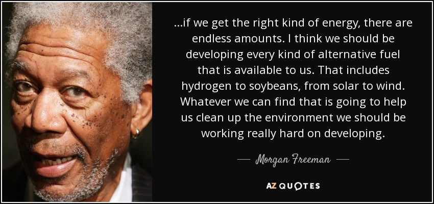 ...if we get the right kind of energy, there are endless amounts. I think we should be developing every kind of alternative fuel that is available to us. That includes hydrogen to soybeans, from solar to wind. Whatever we can find that is going to help us clean up the environment we should be working really hard on developing. - Morgan Freeman