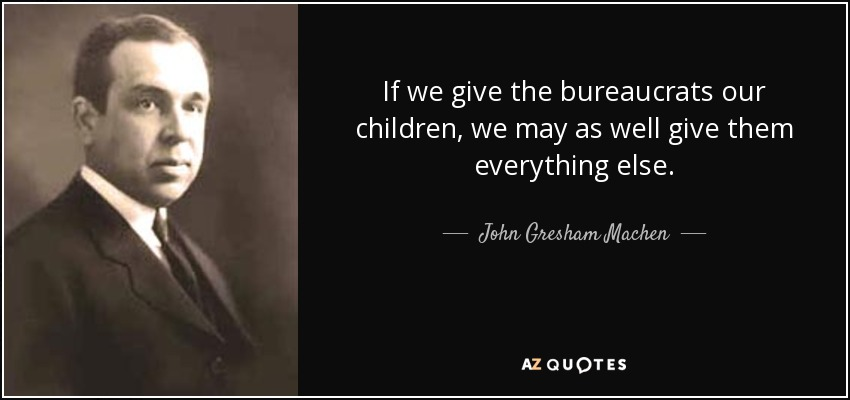 If we give the bureaucrats our children, we may as well give them everything else. - John Gresham Machen