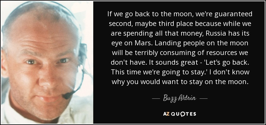 If we go back to the moon, we're guaranteed second, maybe third place because while we are spending all that money, Russia has its eye on Mars. Landing people on the moon will be terribly consuming of resources we don't have. It sounds great - 'Let's go back. This time we're going to stay.' I don't know why you would want to stay on the moon. - Buzz Aldrin