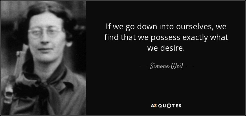 If we go down into ourselves, we find that we possess exactly what we desire. - Simone Weil