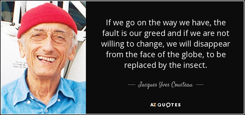 If we go on the way we have, the fault is our greed and if we are not willing to change, we will disappear from the face of the globe, to be replaced by the insect. - Jacques Yves Cousteau