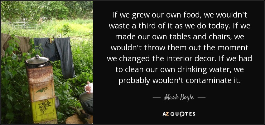 If we grew our own food, we wouldn't waste a third of it as we do today. If we made our own tables and chairs, we wouldn't throw them out the moment we changed the interior decor. If we had to clean our own drinking water, we probably wouldn't contaminate it. - Mark Boyle