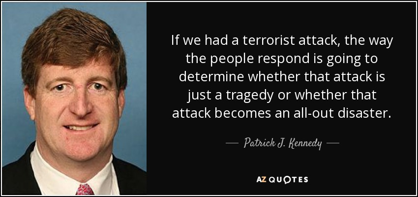 If we had a terrorist attack, the way the people respond is going to determine whether that attack is just a tragedy or whether that attack becomes an all-out disaster. - Patrick J. Kennedy
