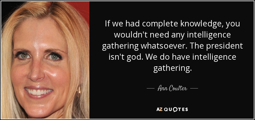 If we had complete knowledge, you wouldn't need any intelligence gathering whatsoever. The president isn't god. We do have intelligence gathering. - Ann Coulter
