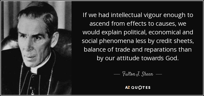 If we had intellectual vigour enough to ascend from effects to causes, we would explain political, economical and social phenomena less by credit sheets, balance of trade and reparations than by our attitude towards God. - Fulton J. Sheen
