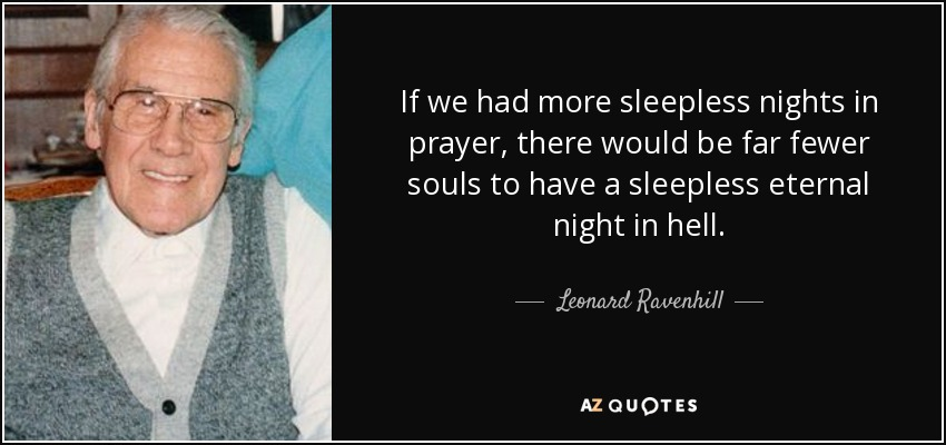 If we had more sleepless nights in prayer, there would be far fewer souls to have a sleepless eternal night in hell. - Leonard Ravenhill