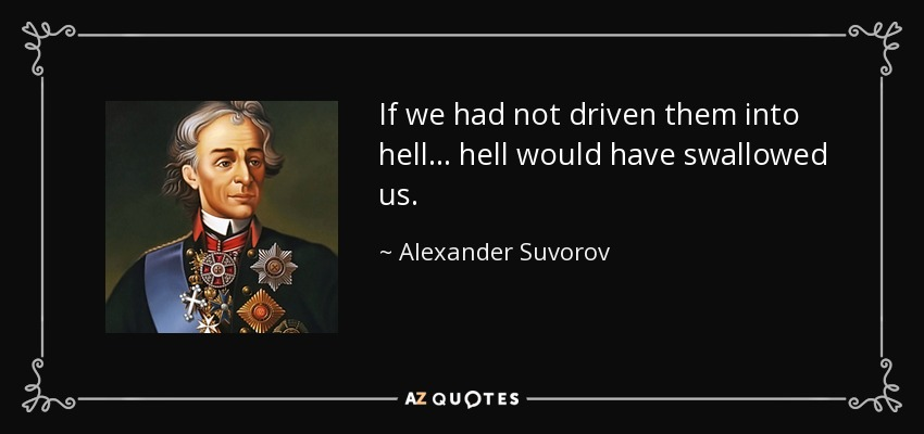 If we had not driven them into hell... hell would have swallowed us. - Alexander Suvorov