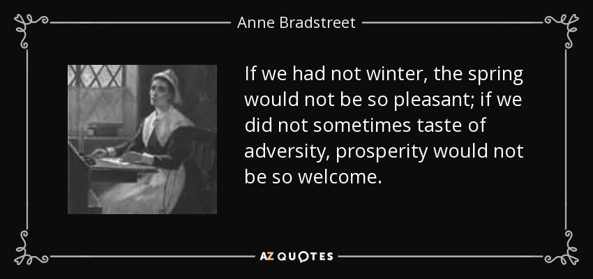 If we had not winter, the spring would not be so pleasant; if we did not sometimes taste of adversity, prosperity would not be so welcome. - Anne Bradstreet