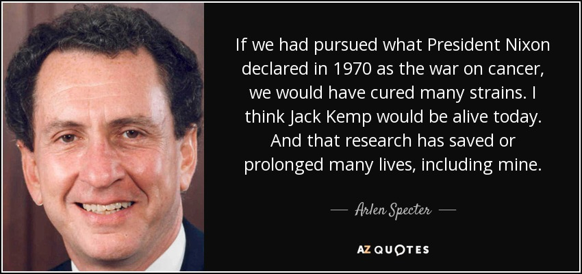 If we had pursued what President Nixon declared in 1970 as the war on cancer, we would have cured many strains. I think Jack Kemp would be alive today. And that research has saved or prolonged many lives, including mine. - Arlen Specter