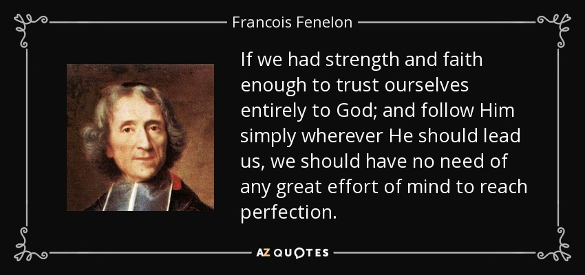 If we had strength and faith enough to trust ourselves entirely to God; and follow Him simply wherever He should lead us, we should have no need of any great effort of mind to reach perfection. - Francois Fenelon