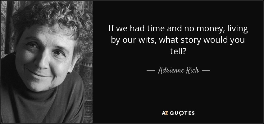 If we had time and no money, living by our wits, what story would you tell? - Adrienne Rich