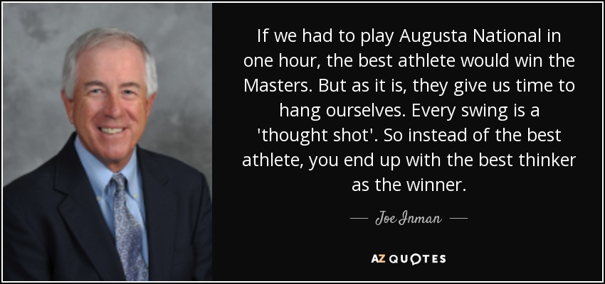 If we had to play Augusta National in one hour, the best athlete would win the Masters. But as it is, they give us time to hang ourselves. Every swing is a 'thought shot'. So instead of the best athlete, you end up with the best thinker as the winner. - Joe Inman