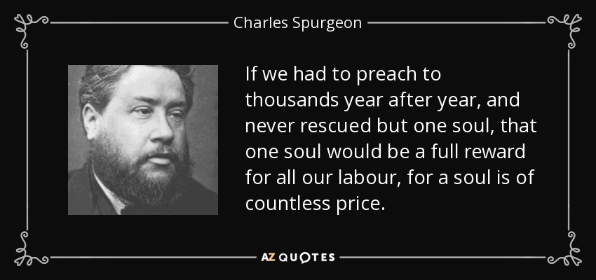 If we had to preach to thousands year after year, and never rescued but one soul, that one soul would be a full reward for all our labour, for a soul is of countless price. - Charles Spurgeon