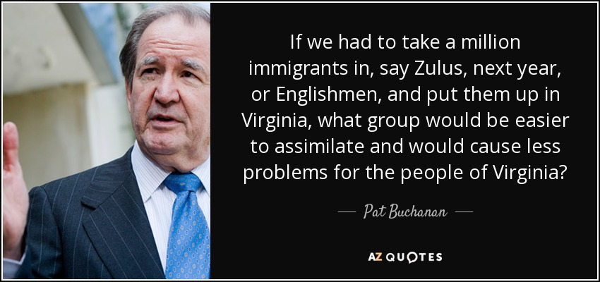 If we had to take a million immigrants in, say Zulus, next year, or Englishmen, and put them up in Virginia, what group would be easier to assimilate and would cause less problems for the people of Virginia? - Pat Buchanan