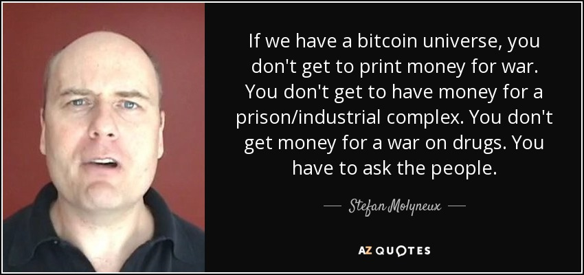 If we have a bitcoin universe, you don't get to print money for war. You don't get to have money for a prison/industrial complex. You don't get money for a war on drugs. You have to ask the people. - Stefan Molyneux