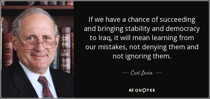 If we have a chance of succeeding and bringing stability and democracy to Iraq, it will mean learning from our mistakes, not denying them and not ignoring them. - Carl Levin