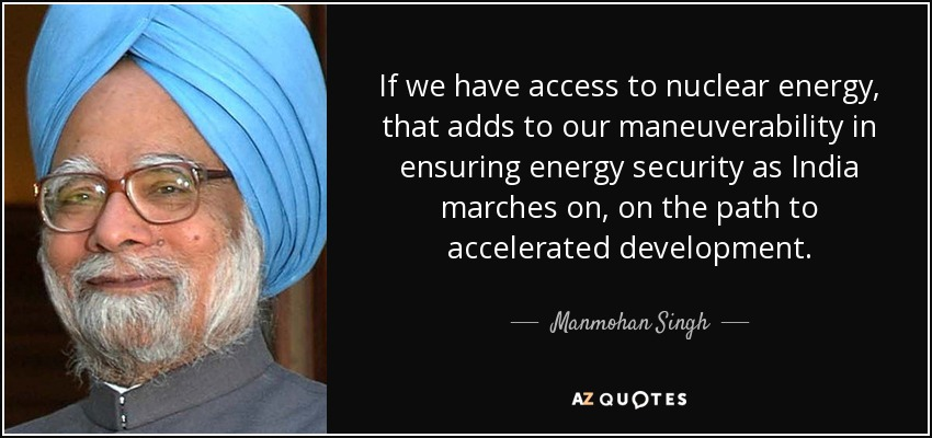 If we have access to nuclear energy, that adds to our maneuverability in ensuring energy security as India marches on, on the path to accelerated development. - Manmohan Singh