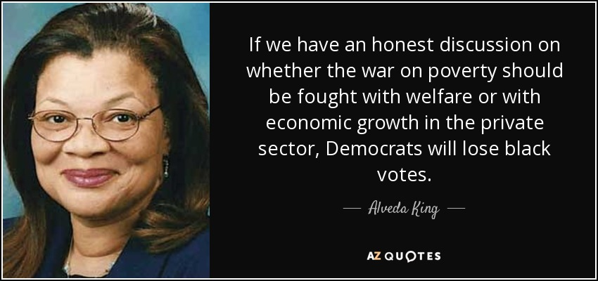If we have an honest discussion on whether the war on poverty should be fought with welfare or with economic growth in the private sector, Democrats will lose black votes. - Alveda King