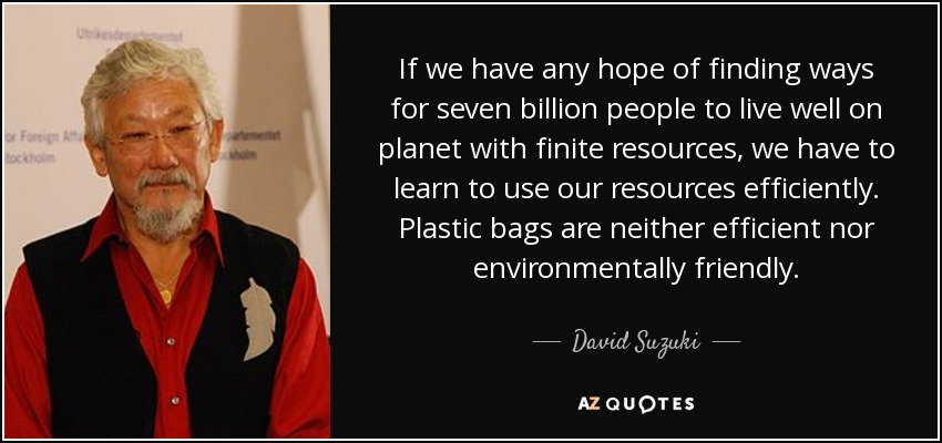 If we have any hope of finding ways for seven billion people to live well on planet with finite resources, we have to learn to use our resources efficiently. Plastic bags are neither efficient nor environmentally friendly. - David Suzuki