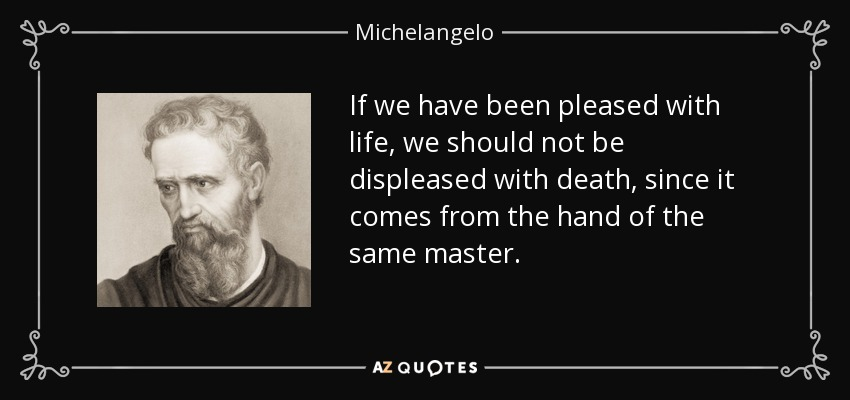 If we have been pleased with life, we should not be displeased with death, since it comes from the hand of the same master. - Michelangelo