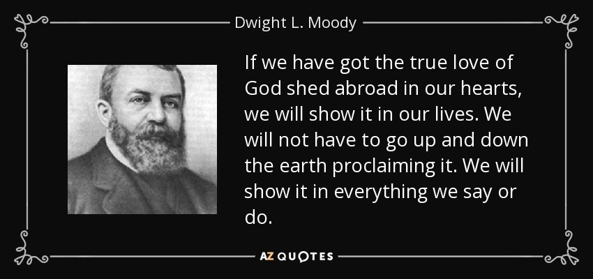 If we have got the true love of God shed abroad in our hearts, we will show it in our lives. We will not have to go up and down the earth proclaiming it. We will show it in everything we say or do. - Dwight L. Moody