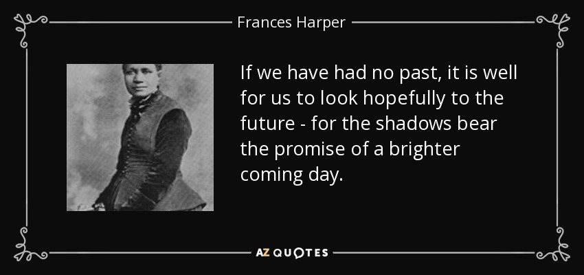 If we have had no past, it is well for us to look hopefully to the future - for the shadows bear the promise of a brighter coming day. - Frances Harper
