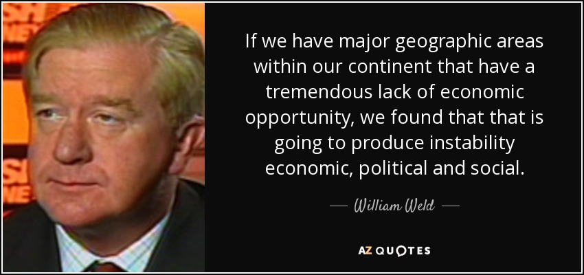 If we have major geographic areas within our continent that have a tremendous lack of economic opportunity, we found that that is going to produce instability economic, political and social. - William Weld