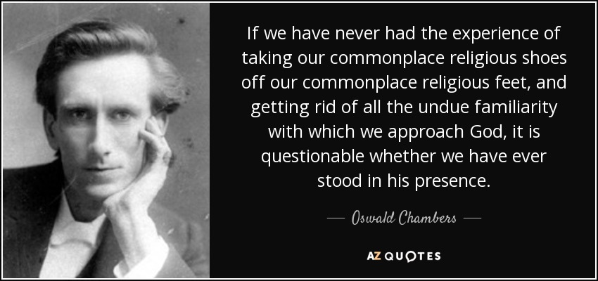 If we have never had the experience of taking our commonplace religious shoes off our commonplace religious feet, and getting rid of all the undue familiarity with which we approach God, it is questionable whether we have ever stood in his presence. - Oswald Chambers
