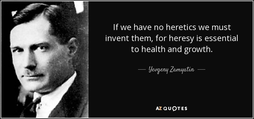 If we have no heretics we must invent them, for heresy is essential to health and growth. - Yevgeny Zamyatin