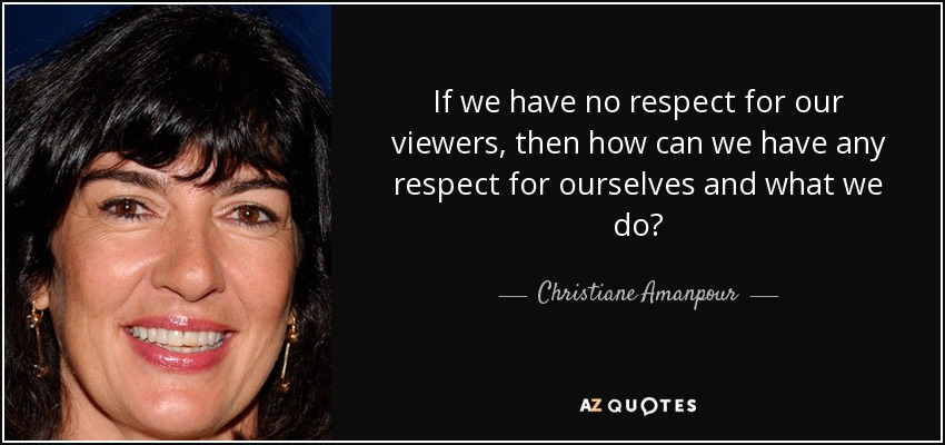 If we have no respect for our viewers, then how can we have any respect for ourselves and what we do? - Christiane Amanpour