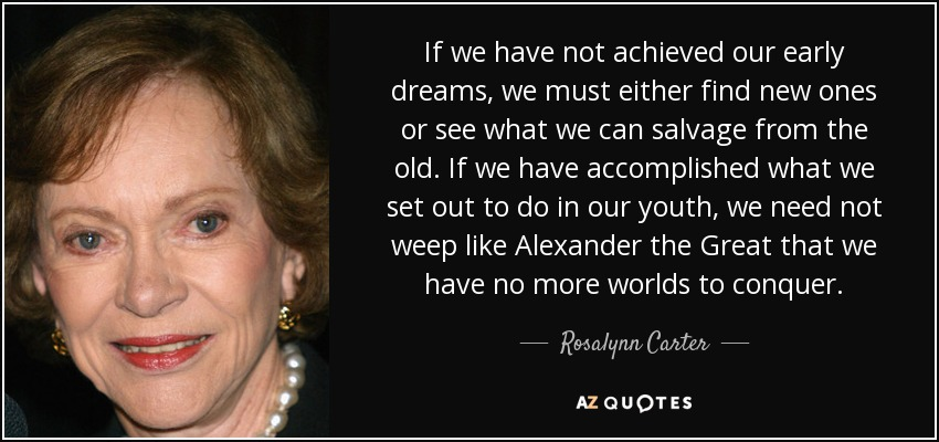 If we have not achieved our early dreams, we must either find new ones or see what we can salvage from the old. If we have accomplished what we set out to do in our youth, we need not weep like Alexander the Great that we have no more worlds to conquer. - Rosalynn Carter