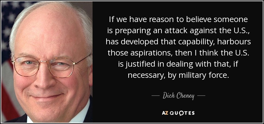If we have reason to believe someone is preparing an attack against the U.S., has developed that capability, harbours those aspirations, then I think the U.S. is justified in dealing with that, if necessary, by military force. - Dick Cheney