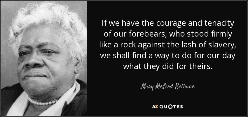 If we have the courage and tenacity of our forebears, who stood firmly like a rock against the lash of slavery, we shall find a way to do for our day what they did for theirs. - Mary McLeod Bethune