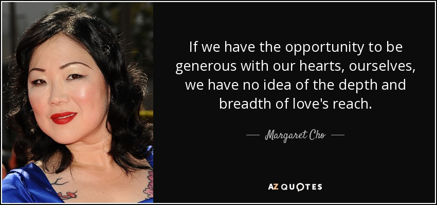 If we have the opportunity to be generous with our hearts, ourselves, we have no idea of the depth and breadth of love's reach. - Margaret Cho
