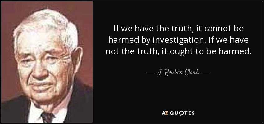 If we have the truth, it cannot be harmed by investigation. If we have not the truth, it ought to be harmed. - J. Reuben Clark