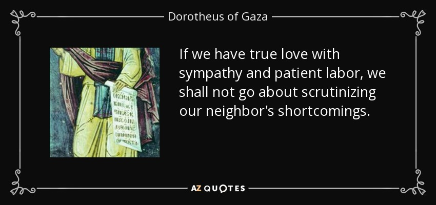 If we have true love with sympathy and patient labor, we shall not go about scrutinizing our neighbor's shortcomings. - Dorotheus of Gaza