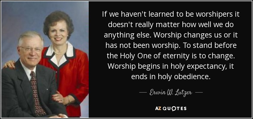 If we haven't learned to be worshipers it doesn't really matter how well we do anything else. Worship changes us or it has not been worship. To stand before the Holy One of eternity is to change. Worship begins in holy expectancy, it ends in holy obedience. - Erwin W. Lutzer