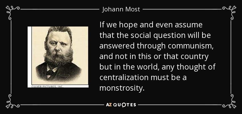If we hope and even assume that the social question will be answered through communism, and not in this or that country but in the world, any thought of centralization must be a monstrosity. - Johann Most