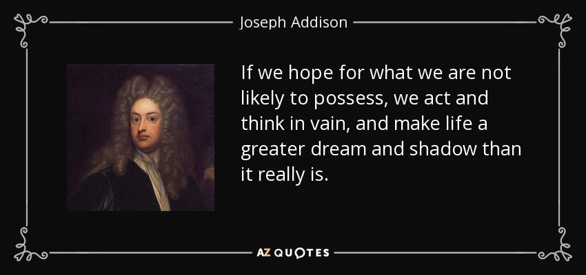If we hope for what we are not likely to possess, we act and think in vain, and make life a greater dream and shadow than it really is. - Joseph Addison