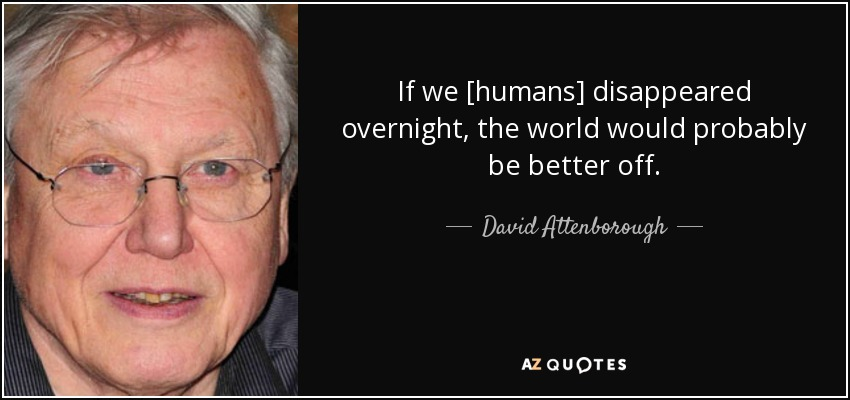 If we [humans] disappeared overnight, the world would probably be better off. - David Attenborough