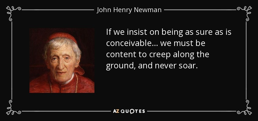 If we insist on being as sure as is conceivable... we must be content to creep along the ground, and never soar. - John Henry Newman