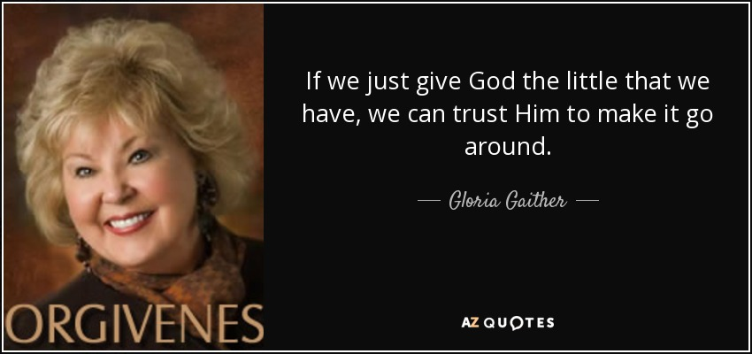 If we just give God the little that we have, we can trust Him to make it go around. - Gloria Gaither
