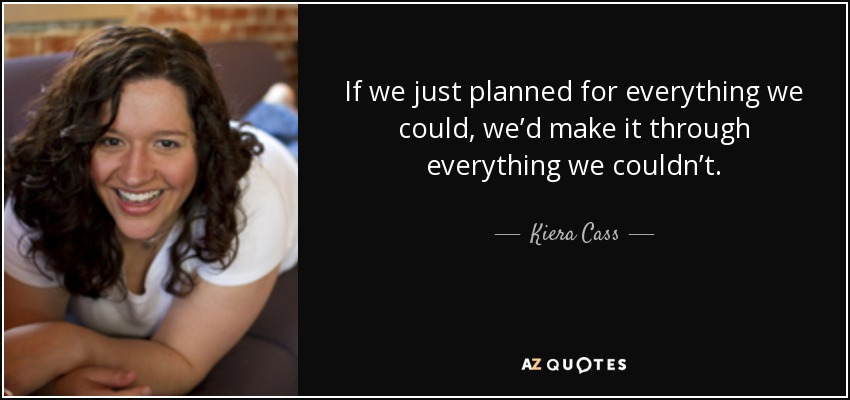 If we just planned for everything we could, we'd make it through everything we couldn't. - Kiera Cass