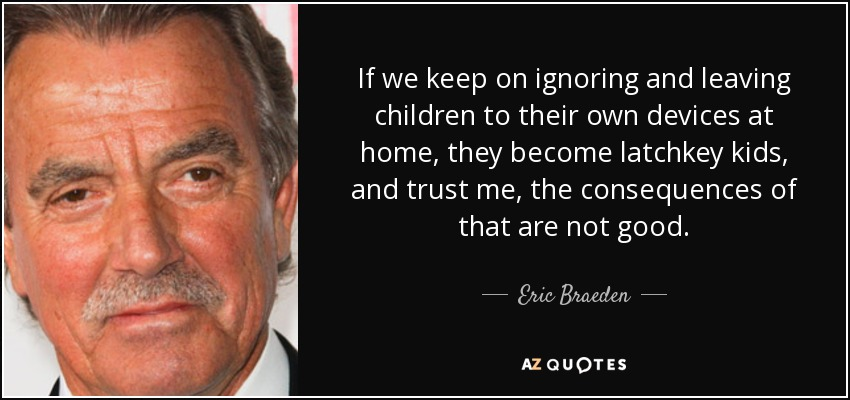 If we keep on ignoring and leaving children to their own devices at home, they become latchkey kids, and trust me, the consequences of that are not good. - Eric Braeden
