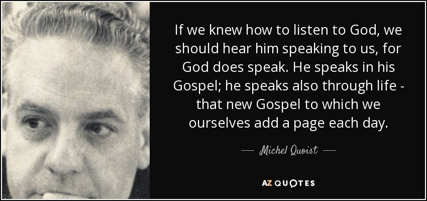 If we knew how to listen to God, we should hear him speaking to us, for God does speak. He speaks in his Gospel; he speaks also through life - that new Gospel to which we ourselves add a page each day. - Michel Quoist