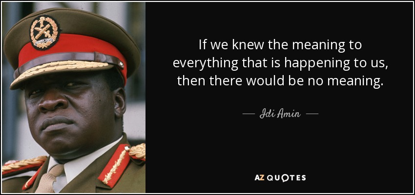 If we knew the meaning to everything that is happening to us, then there would be no meaning. - Idi Amin
