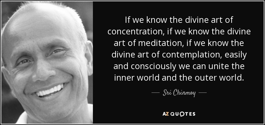 If we know the divine art of concentration, if we know the divine art of meditation, if we know the divine art of contemplation, easily and consciously we can unite the inner world and the outer world. - Sri Chinmoy