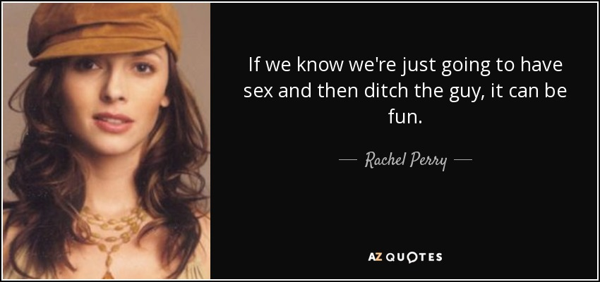 If we know we're just going to have sex and then ditch the guy, it can be fun. - Rachel Perry