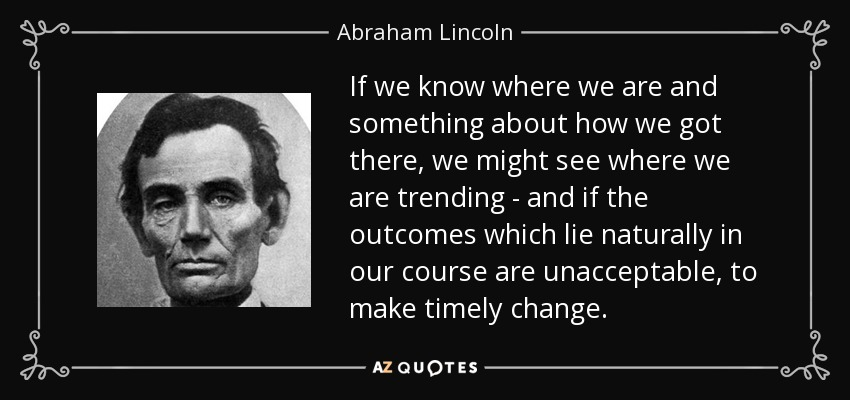 If we know where we are and something about how we got there, we might see where we are trending - and if the outcomes which lie naturally in our course are unacceptable, to make timely change. - Abraham Lincoln